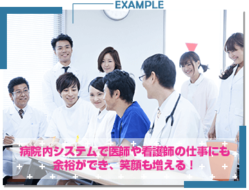 病院内システムで医師や看護師の仕事にも余裕ができ、笑顔も増える!