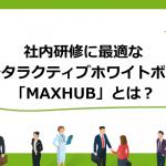社内研修に最適なインタラクティブホワイトボード「MAXHUB」とは?