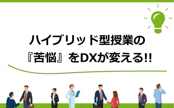 ハイブリッド型授業の「苦悩」をDXが変える!!